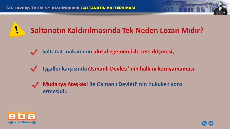 T.C. İnkılap Tarihi ve Atatürkçülük SALTANATIN KALDIRILMASI 7 Saltanatın Kaldırılmasında Tek Neden Lozan Mıdır? Saltanat makamının ulusal egemenlikle
