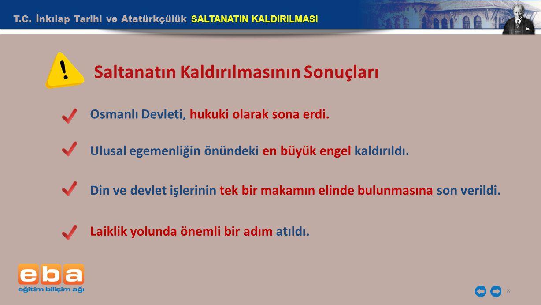 T.C. İnkılap Tarihi ve Atatürkçülük SALTANATIN KALDIRILMASI 8 Saltanatın Kaldırılmasının Sonuçları Osmanlı Devleti, hukuki olarak sona erdi. Ulusal eg