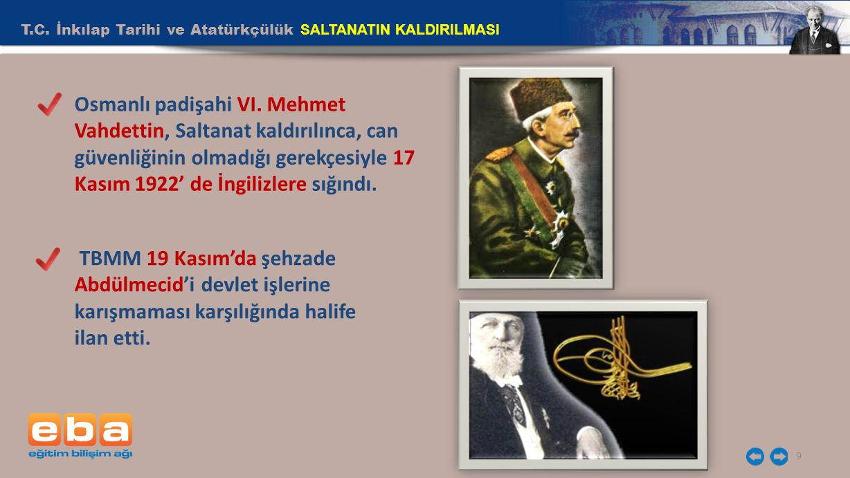 T.C. İnkılap Tarihi ve Atatürkçülük SALTANATIN KALDIRILMASI 9 Osmanlı padişahi VI. Mehmet Vahdettin, Saltanat kaldırılınca, can güvenliğinin olmadığı