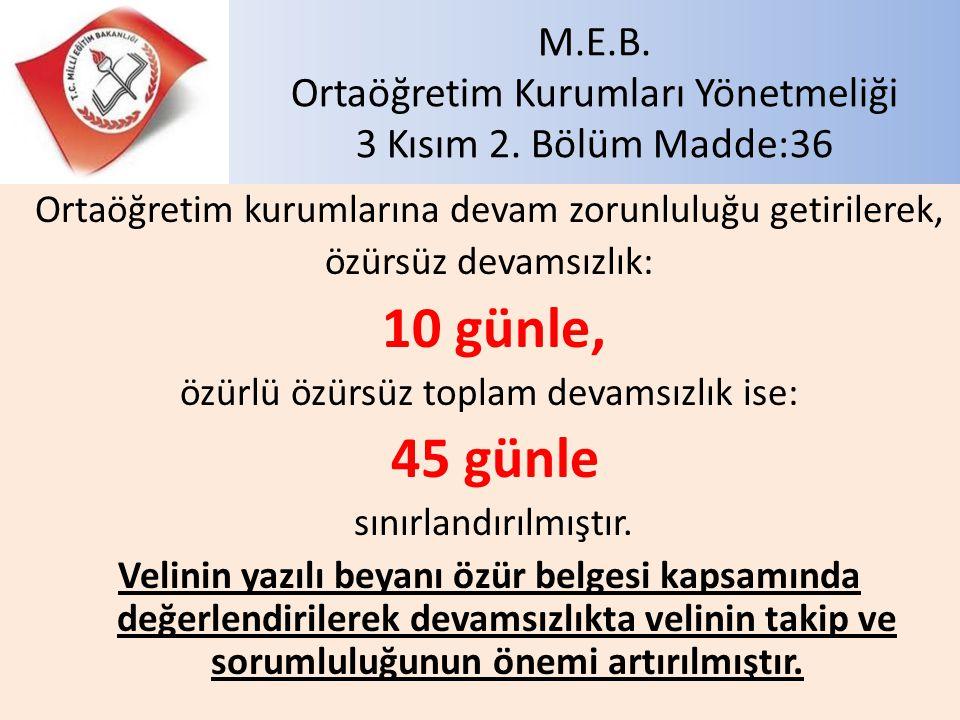 M.E.B. Ortaöğretim Kurumları Yönetmeliği 3 Kısım 2. Bölüm Madde:36 Ortaöğretim kurumlarına devam zorunluluğu getirilerek, özürsüz devamsızlık: 10 günl
