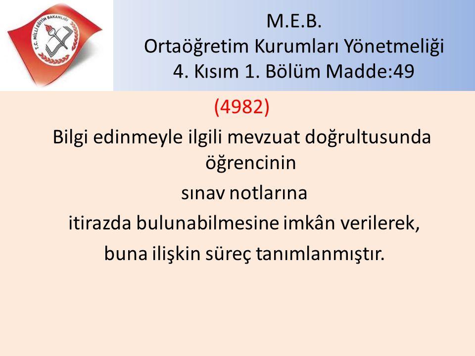 M.E.B. Ortaöğretim Kurumları Yönetmeliği 4. Kısım 1. Bölüm Madde:49 (4982) Bilgi edinmeyle ilgili mevzuat doğrultusunda öğrencinin sınav notlarına iti