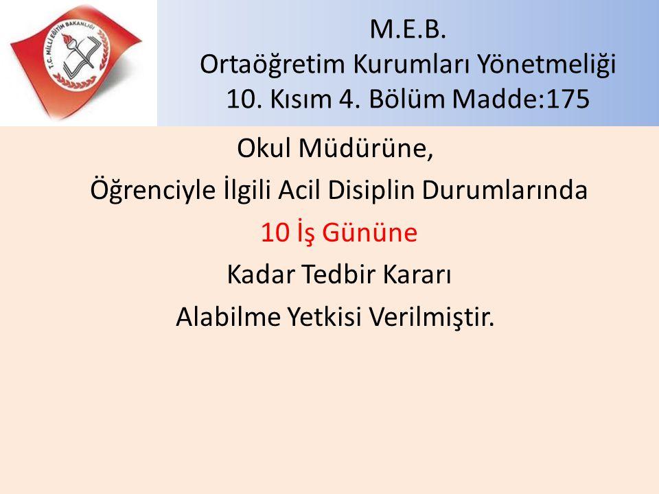 M.E.B. Ortaöğretim Kurumları Yönetmeliği 10. Kısım 4. Bölüm Madde:175 Okul Müdürüne, Öğrenciyle İlgili Acil Disiplin Durumlarında 10 İş Gününe Kadar T