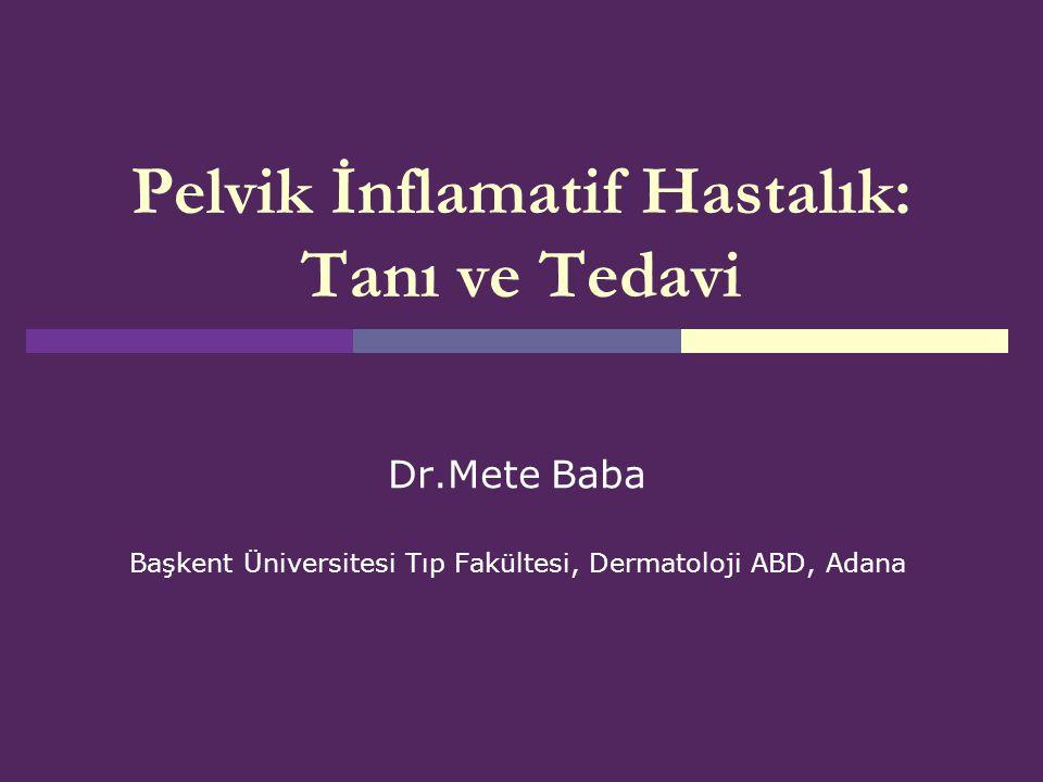 Pelvik İnflamatif Hastalık: Tanı ve Tedavi Dr.Mete Baba Başkent Üniversitesi Tıp Fakültesi, Dermatoloji ABD, Adana