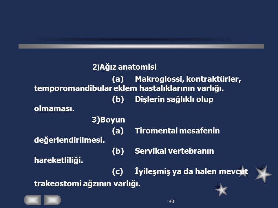90 2) Ağız anatomisi (a)Makroglossi, kontraktürler, temporomandibular eklem hastalıklarının varlığı. (b)Dişlerin sağlıklı olup olmaması. 3)Boyun (a)Ti