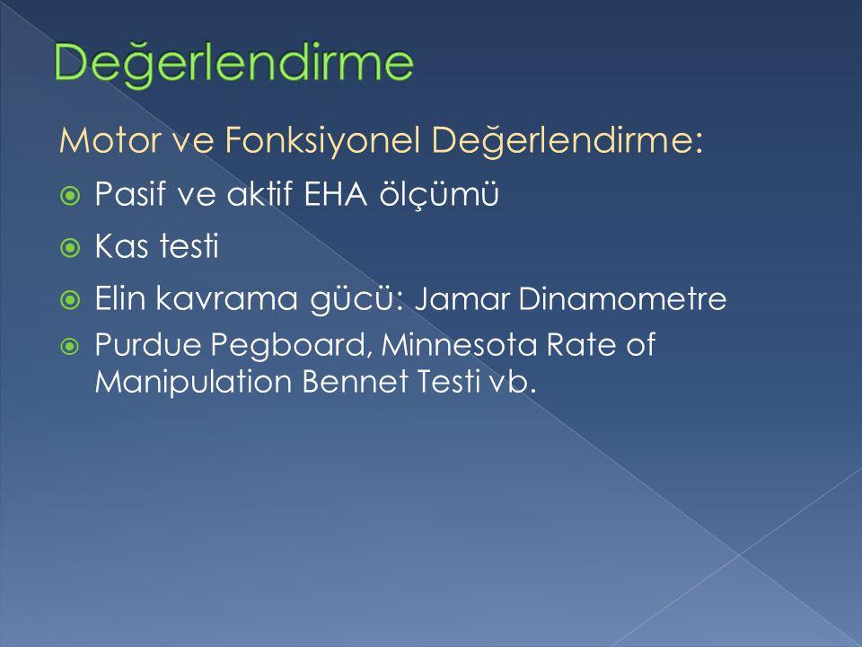 Motor ve Fonksiyonel Değerlendirme:  Pasif ve aktif EHA ölçümü  Kas testi  Elin kavrama gücü: Jamar Dinamometre  Purdue Pegboard, Minnesota Rate of Manipulation Bennet Testi vb.