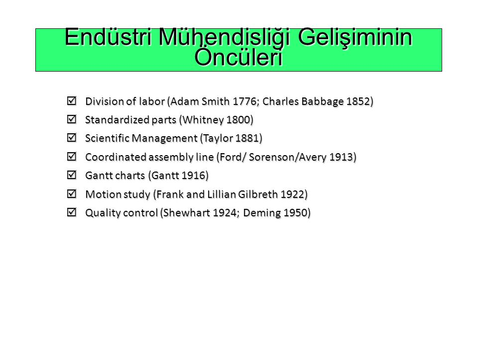Endüstri Mühendisliği Gelişiminin Öncüleri  Division of labor (Adam Smith 1776; Charles Babbage 1852)  Standardized parts (Whitney 1800)  Scientific Management (Taylor 1881)  Coordinated assembly line (Ford/ Sorenson/Avery 1913)  Gantt charts (Gantt 1916)  Motion study (Frank and Lillian Gilbreth 1922)  Quality control (Shewhart 1924; Deming 1950)