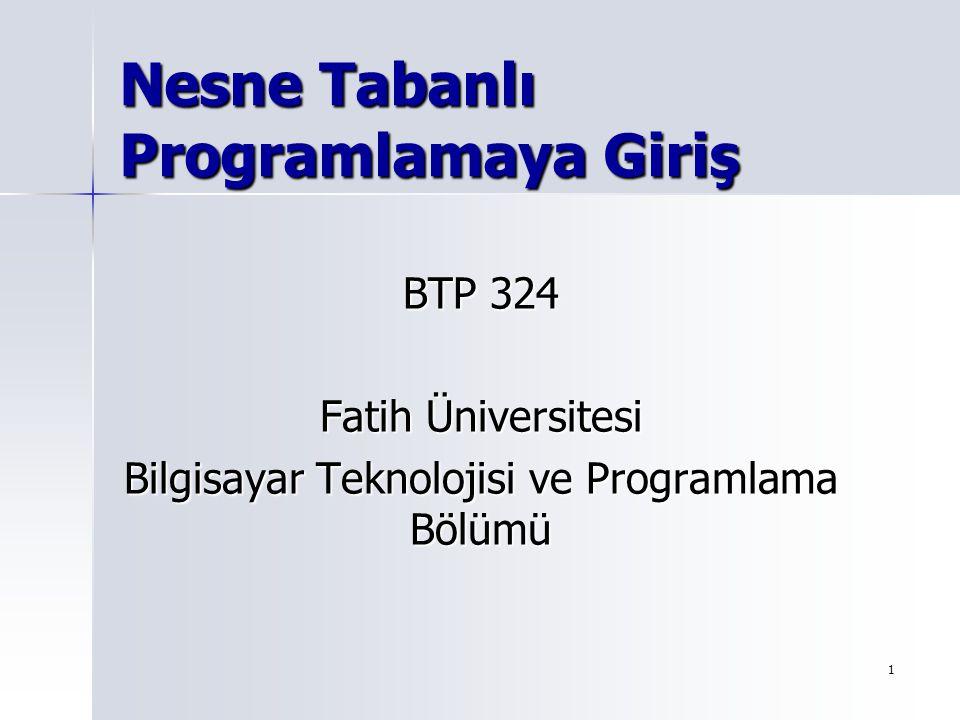 1 Nesne Tabanlı Programlamaya Giriş BTP 324 Fatih Üniversitesi Bilgisayar Teknolojisi ve Programlama Bölümü