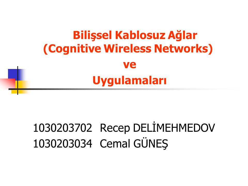 Bilişsel Kablosuz Ağlar (Cognitive Wireless Networks) ve Uygulamaları 1030203702 Recep DELİMEHMEDOV 1030203034 Cemal GÜNEŞ