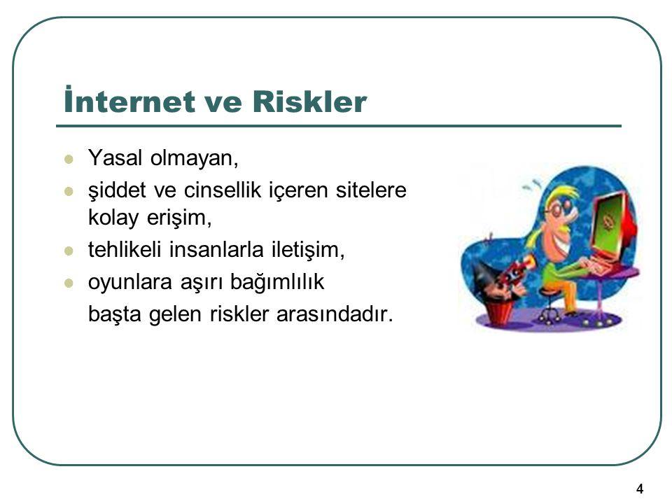 4 İnternet ve Riskler Yasal olmayan, şiddet ve cinsellik içeren sitelere kolay erişim, tehlikeli insanlarla iletişim, oyunlara aşırı bağımlılık başta