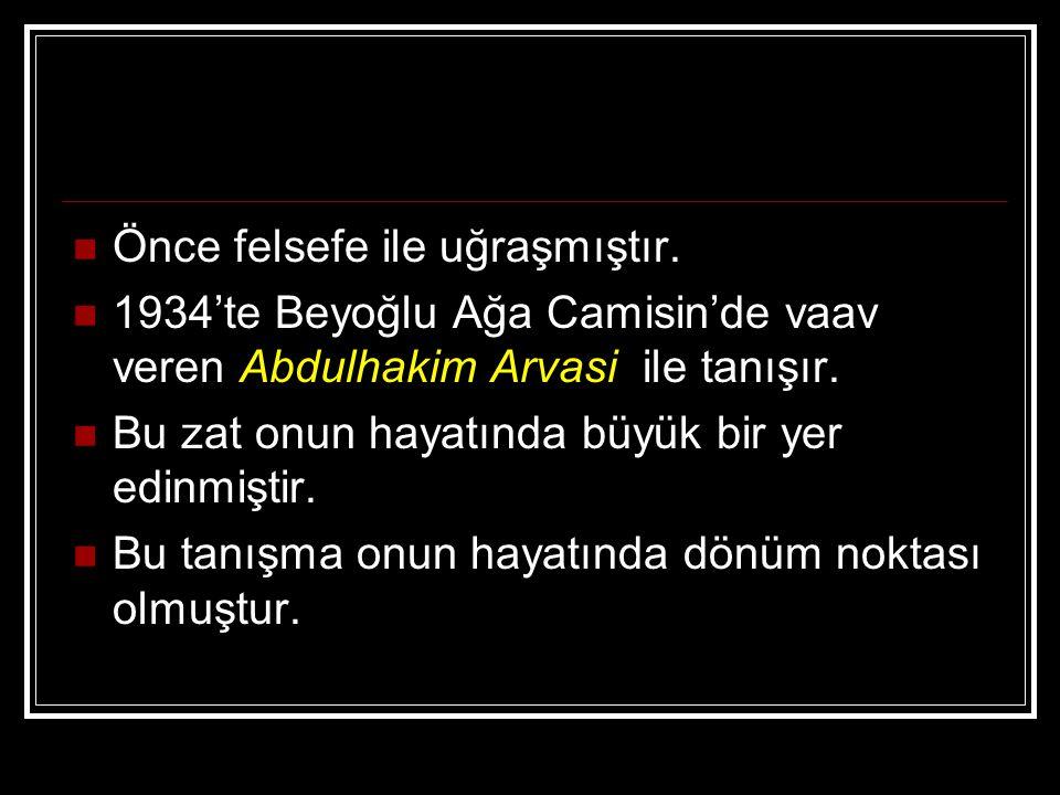 Önce felsefe ile uğraşmıştır. 1934'te Beyoğlu Ağa Camisin'de vaav veren Abdulhakim Arvasi ile tanışır. Bu zat onun hayatında büyük bir yer edinmiştir.