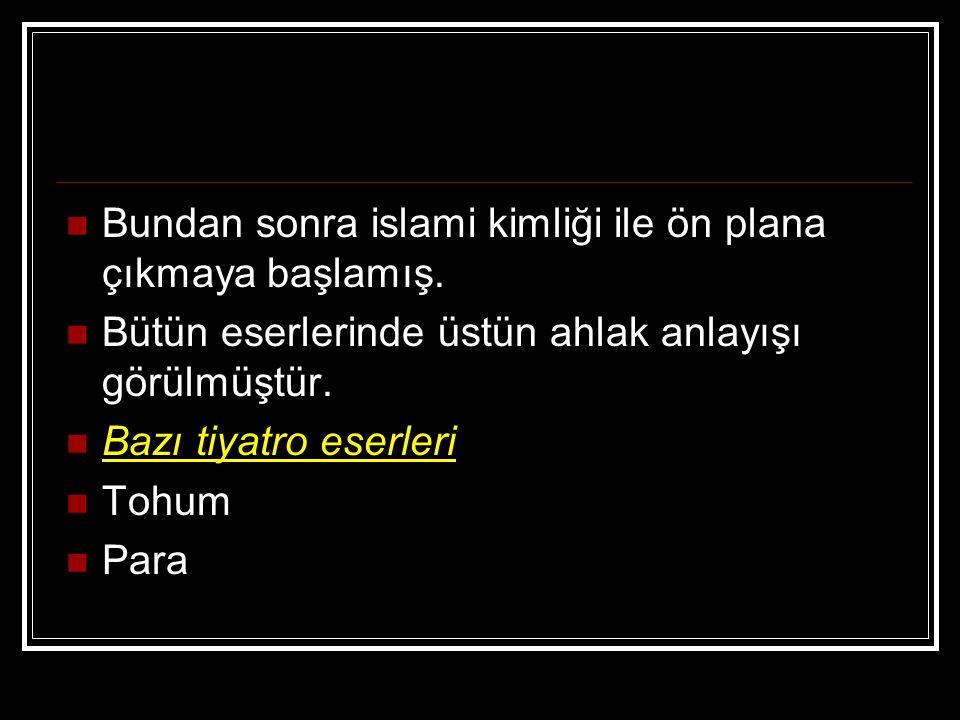 Bundan sonra islami kimliği ile ön plana çıkmaya başlamış. Bütün eserlerinde üstün ahlak anlayışı görülmüştür. Bazı tiyatro eserleri Tohum Para