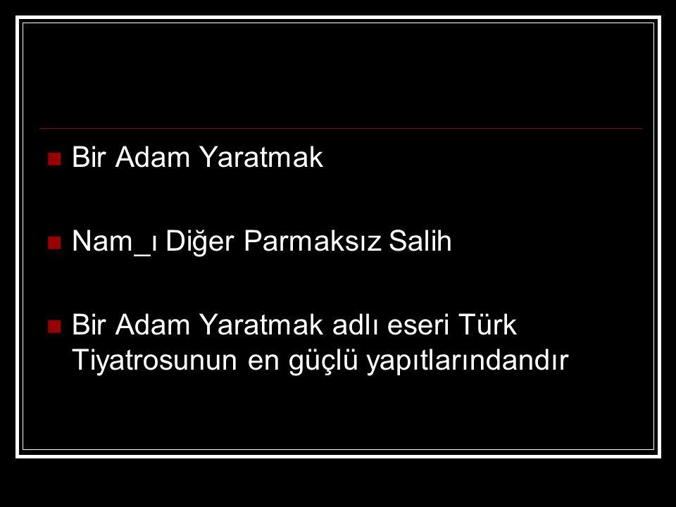 Bir Adam Yaratmak Nam_ı Diğer Parmaksız Salih Bir Adam Yaratmak adlı eseri Türk Tiyatrosunun en güçlü yapıtlarındandır