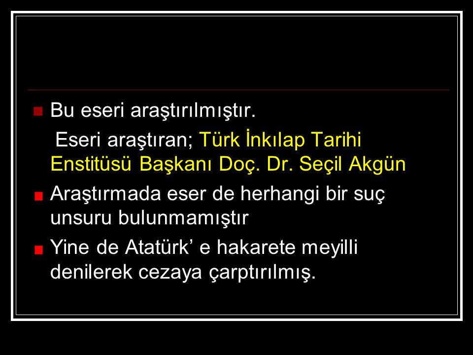 Bu eseri araştırılmıştır. Eseri araştıran; Türk İnkılap Tarihi Enstitüsü Başkanı Doç. Dr. Seçil Akgün Araştırmada eser de herhangi bir suç unsuru bulu