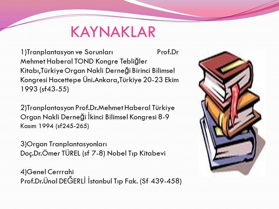 KAYNAKLAR 1)Tranplantasyon ve Sorunları Prof.Dr Mehmet Haberal TOND Kongre Tebli ğ ler Kitabı,Türkiye Organ Nakli Derne ğ i Birinci Bilimsel Kongresi
