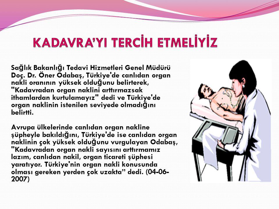 Sa ğ lık Bakanlı ğ ı Tedavi Hizmetleri Genel Müdürü Doç. Dr. Öner Odabaş, Türkiye'de canlıdan organ nakli oranının yüksek oldu ğ unu belirterek,
