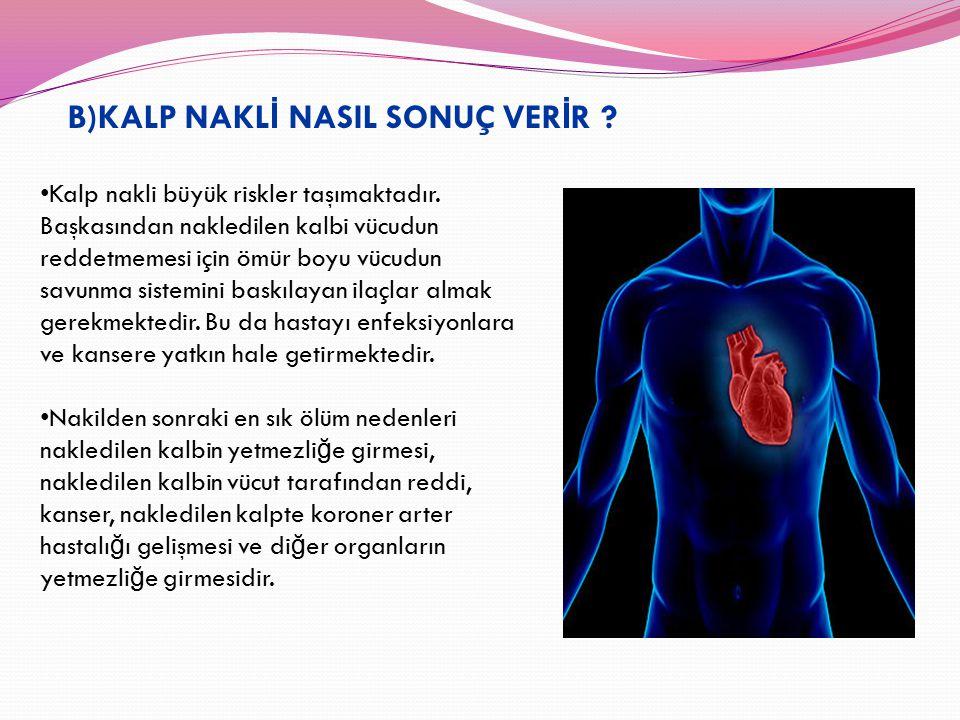 B)KALP NAKL İ NASIL SONUÇ VER İ R ? Kalp nakli büyük riskler taşımaktadır. Başkasından nakledilen kalbi vücudun reddetmemesi için ömür boyu vücudun sa