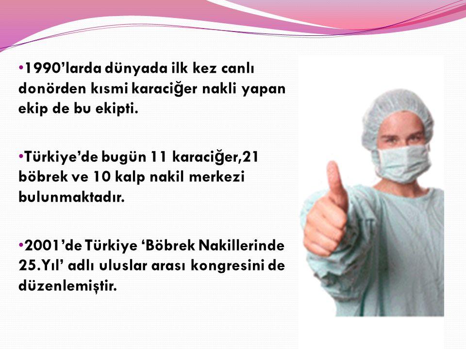 1990'larda dünyada ilk kez canlı donörden kısmi karaci ğ er nakli yapan ekip de bu ekipti. Türkiye'de bugün 11 karaci ğ er,21 böbrek ve 10 kalp nakil
