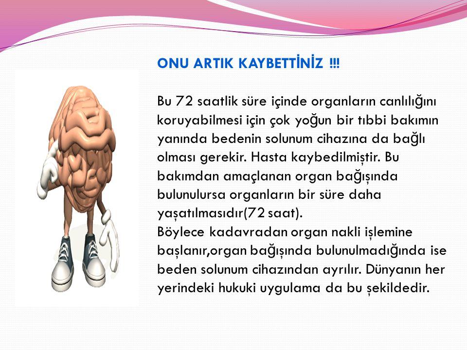 ONU ARTIK KAYBETT İ N İ Z !!! Bu 72 saatlik süre içinde organların canlılı ğ ını koruyabilmesi için çok yo ğ un bir tıbbi bakımın yanında bedenin solu