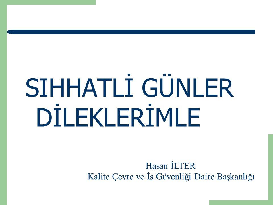 SIHHATLİ GÜNLER DİLEKLERİMLE Hasan İLTER Kalite Çevre ve İş Güvenliği Daire Başkanlığı
