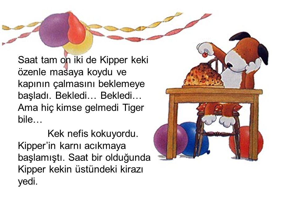 Saat tam on iki de Kipper keki özenle masaya koydu ve kapının çalmasını beklemeye başladı. Bekledi… Bekledi… Ama hiç kimse gelmedi Tiger bile… Kek nef