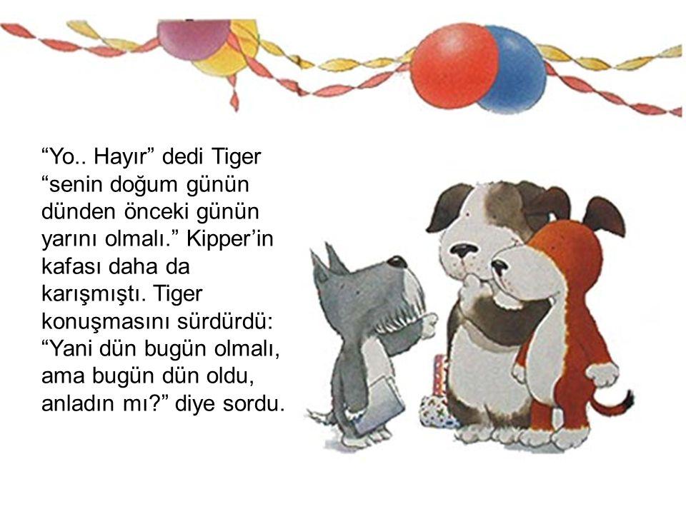 """""""Yo.. Hayır"""" dedi Tiger """"senin doğum günün dünden önceki günün yarını olmalı."""" Kipper'in kafası daha da karışmıştı. Tiger konuşmasını sürdürdü: """"Yani"""