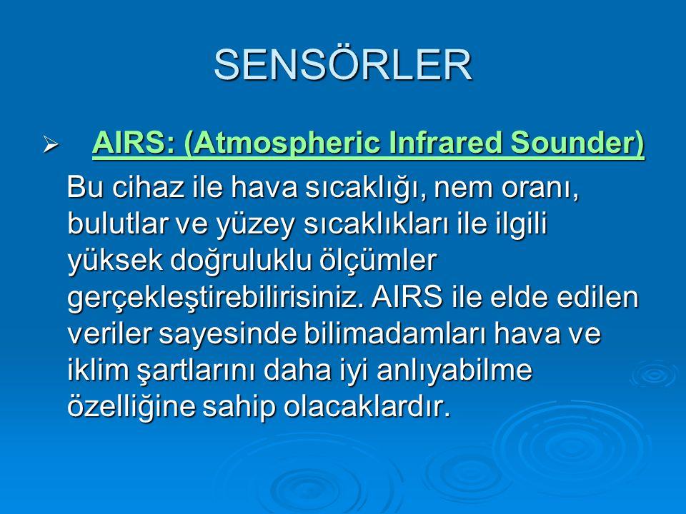 SENSÖRLER  AIRS: (Atmospheric Infrared Sounder) AIRS: (Atmospheric Infrared Sounder)AIRS: (Atmospheric Infrared Sounder) Bu cihaz ile hava sıcaklığı, nem oranı, bulutlar ve yüzey sıcaklıkları ile ilgili yüksek doğruluklu ölçümler gerçekleştirebilirisiniz.