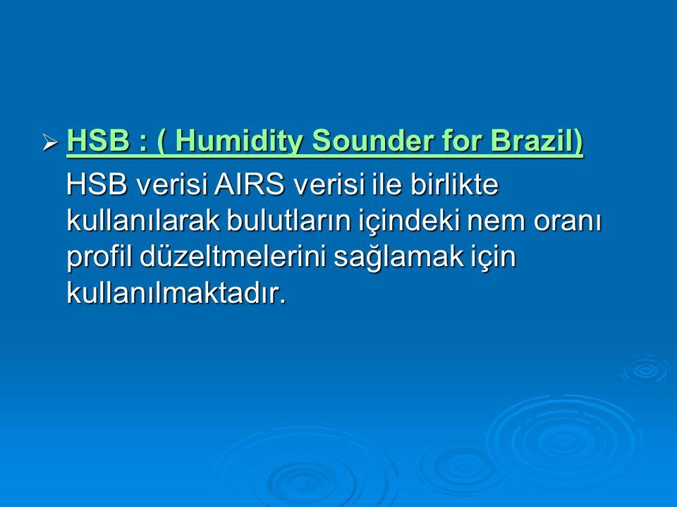  HSB : ( Humidity Sounder for Brazil) HSB : ( Humidity Sounder for Brazil) HSB : ( Humidity Sounder for Brazil) HSB verisi AIRS verisi ile birlikte kullanılarak bulutların içindeki nem oranı profil düzeltmelerini sağlamak için kullanılmaktadır.