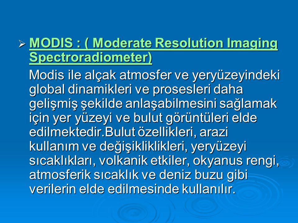  MODIS : ( Moderate Resolution Imaging Spectroradiometer) MODIS : ( Moderate Resolution Imaging Spectroradiometer) MODIS : ( Moderate Resolution Imaging Spectroradiometer) Modis ile alçak atmosfer ve yeryüzeyindeki global dinamikleri ve prosesleri daha gelişmiş şekilde anlaşabilmesini sağlamak için yer yüzeyi ve bulut görüntüleri elde edilmektedir.Bulut özellikleri, arazi kullanım ve değişikliklikleri, yeryüzeyi sıcaklıkları, volkanik etkiler, okyanus rengi, atmosferik sıcaklık ve deniz buzu gibi verilerin elde edilmesinde kullanılır.