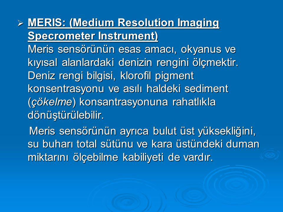  MERIS: (Medium Resolution Imaging Specrometer Instrument) Meris sensörünün esas amacı, okyanus ve kıyısal alanlardaki denizin rengini ölçmektir.