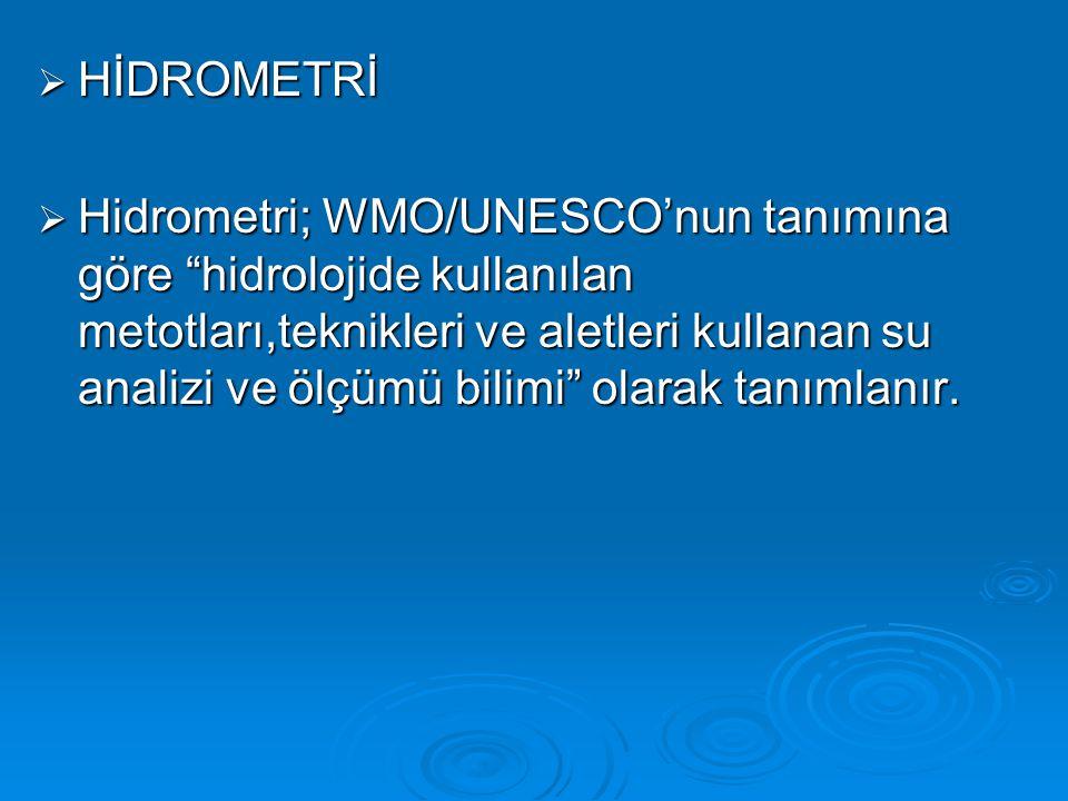  HİDROMETRİ  Hidrometri; WMO/UNESCO'nun tanımına göre hidrolojide kullanılan metotları,teknikleri ve aletleri kullanan su analizi ve ölçümü bilimi olarak tanımlanır.