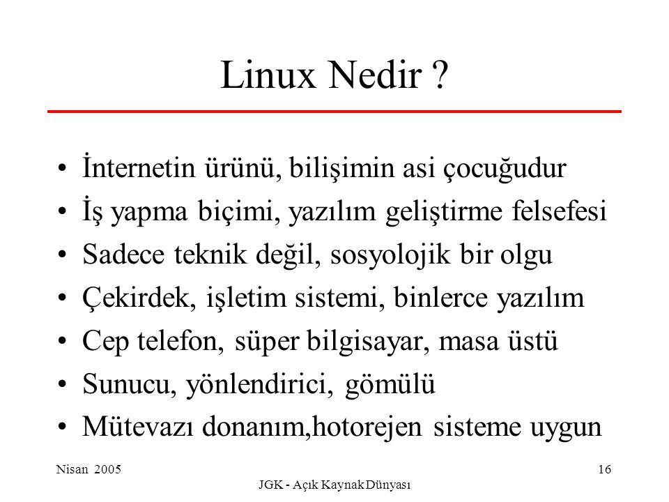 Nisan 2005 JGK - Açık Kaynak Dünyası 16 Linux Nedir ? İnternetin ürünü, bilişimin asi çocuğudur İş yapma biçimi, yazılım geliştirme felsefesi Sadece t