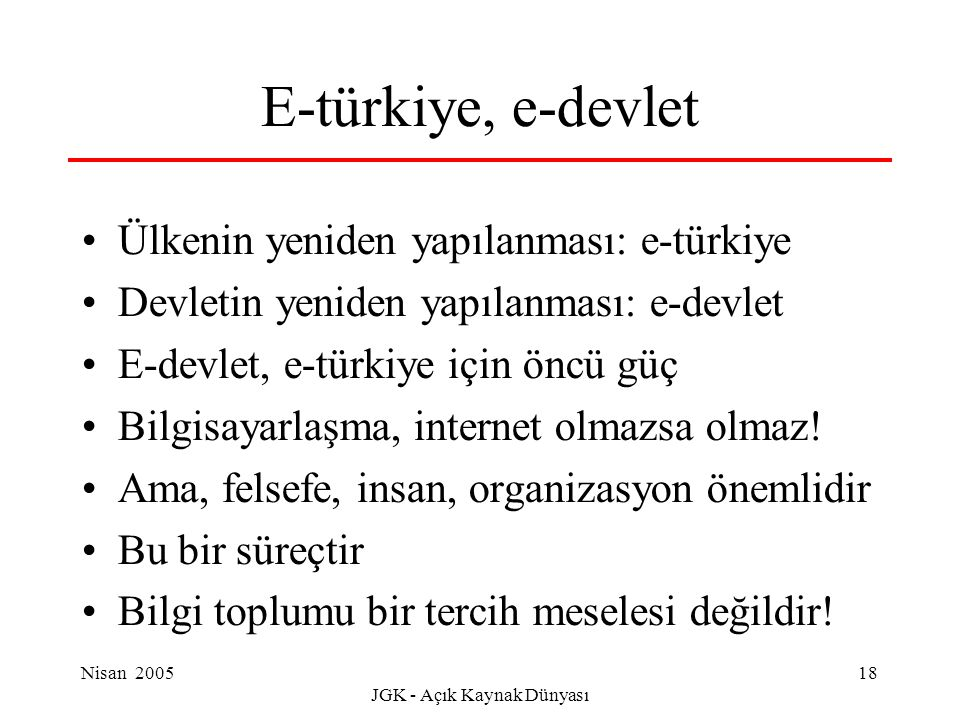 Nisan 2005 JGK - Açık Kaynak Dünyası 18 E-türkiye, e-devlet Ülkenin yeniden yapılanması: e-türkiye Devletin yeniden yapılanması: e-devlet E-devlet, e-türkiye için öncü güç Bilgisayarlaşma, internet olmazsa olmaz.