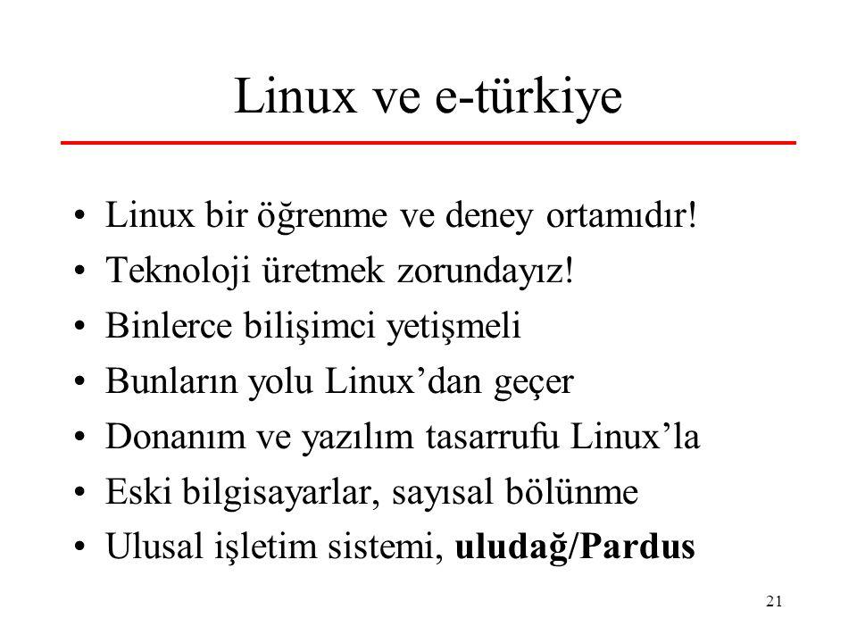 21 Linux ve e-türkiye Linux bir öğrenme ve deney ortamıdır! Teknoloji üretmek zorundayız! Binlerce bilişimci yetişmeli Bunların yolu Linux'dan geçer D