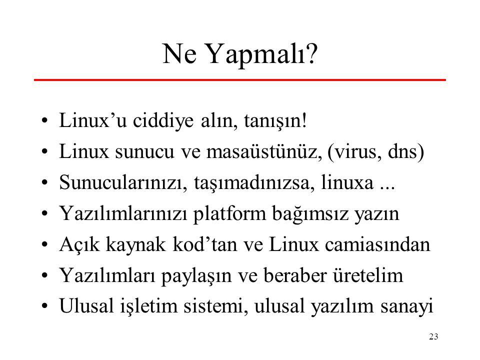 23 Ne Yapmalı? Linux'u ciddiye alın, tanışın! Linux sunucu ve masaüstünüz, (virus, dns) Sunucularınızı, taşımadınızsa, linuxa... Yazılımlarınızı platf