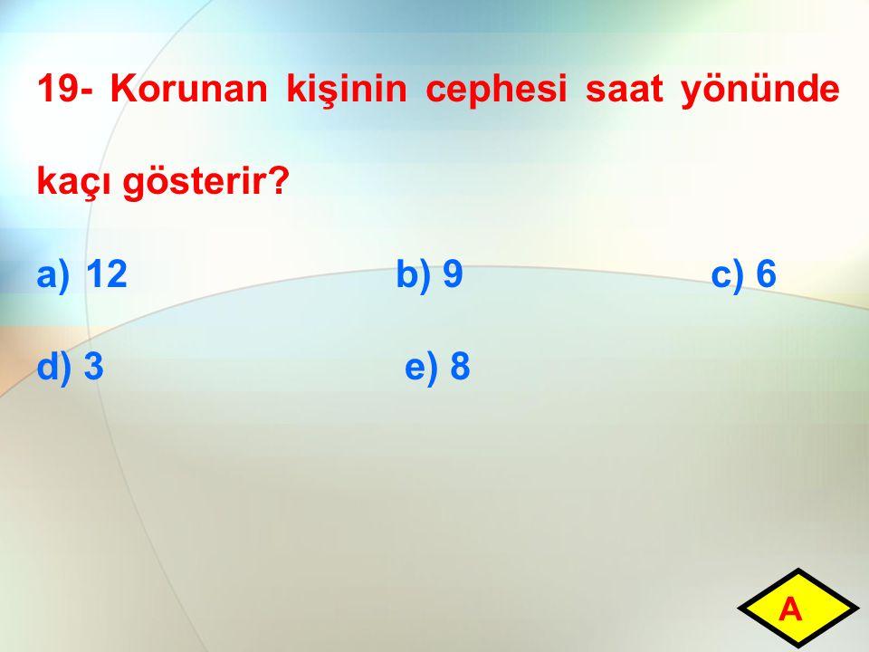 19- Korunan kişinin cephesi saat yönünde kaçı gösterir? a)12 b) 9 c) 6 d) 3 e) 8 A