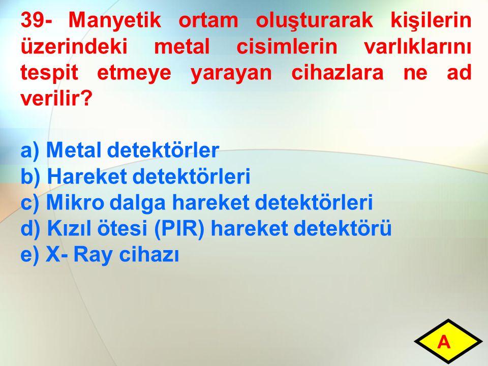 39- Manyetik ortam oluşturarak kişilerin üzerindeki metal cisimlerin varlıklarını tespit etmeye yarayan cihazlara ne ad verilir.