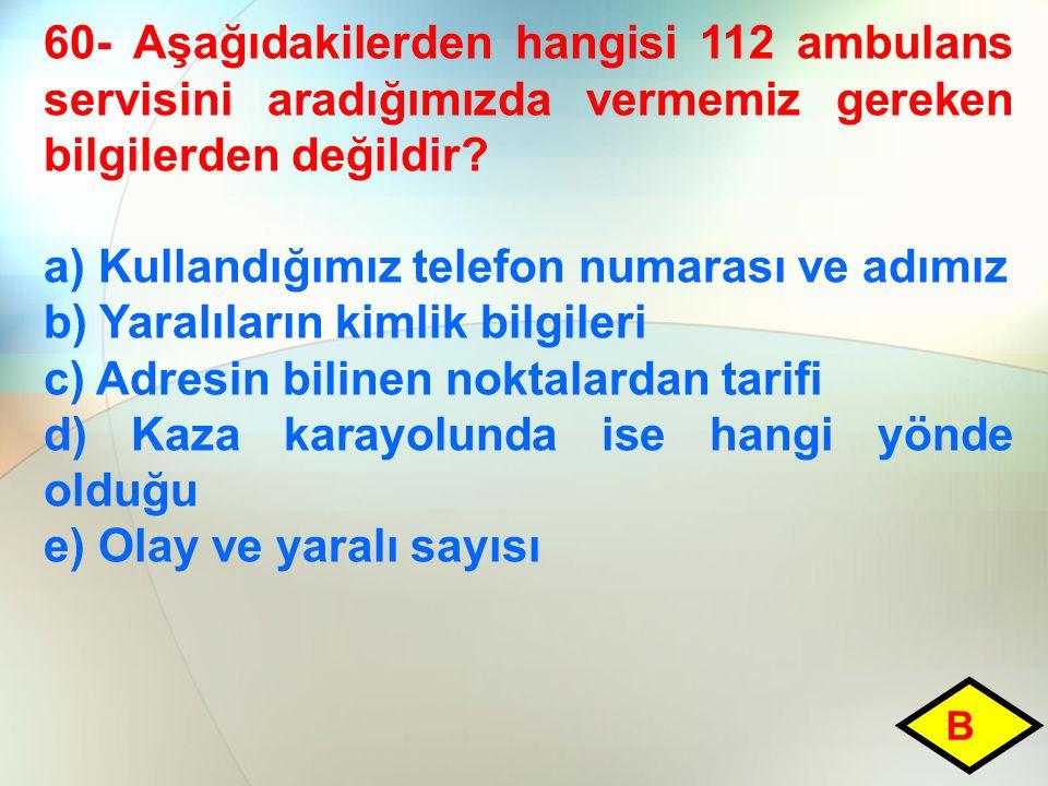 60- Aşağıdakilerden hangisi 112 ambulans servisini aradığımızda vermemiz gereken bilgilerden değildir.