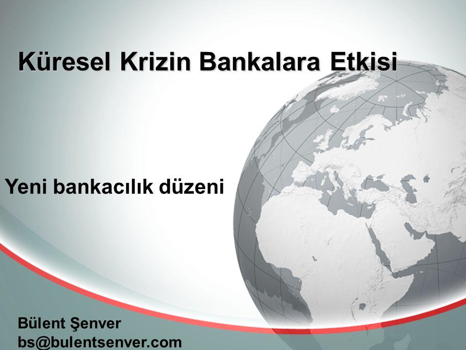 bs@bulentsenver.com Küresel Krizin Bankalara Etkisi Bülent Şenver bs@bulentsenver.com Yeni bankacılık düzeni