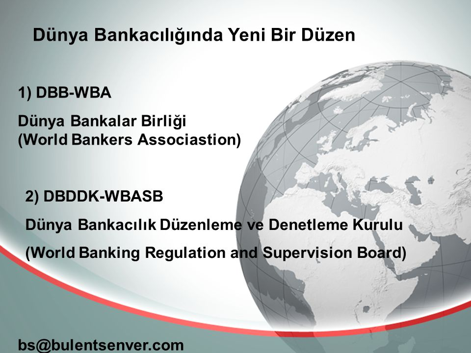 bs@bulentsenver.com Dünya Bankacılığında Yeni Bir Düzen 1) DBB-WBA Dünya Bankalar Birliği (World Bankers Associastion) 2) DBDDK-WBASB Dünya Bankacılık Düzenleme ve Denetleme Kurulu (World Banking Regulation and Supervision Board)