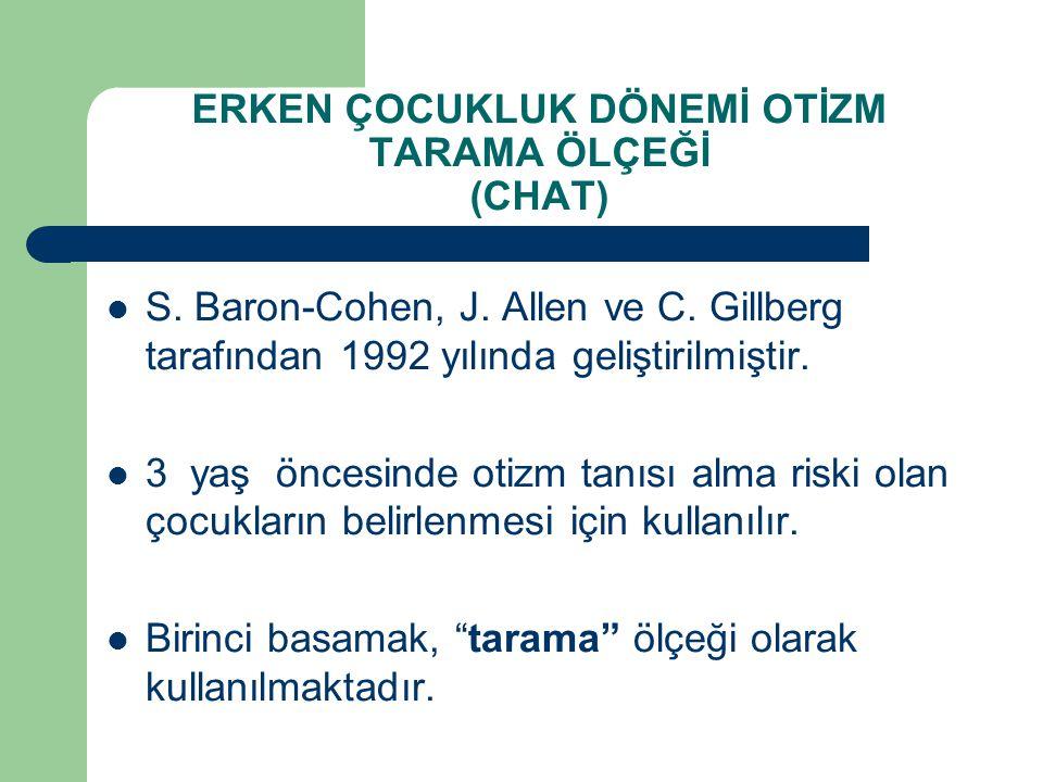 ERKEN ÇOCUKLUK DÖNEMİ OTİZM TARAMA ÖLÇEĞİ (CHAT) S. Baron-Cohen, J. Allen ve C. Gillberg tarafından 1992 yılında geliştirilmiştir. 3 yaş öncesinde oti