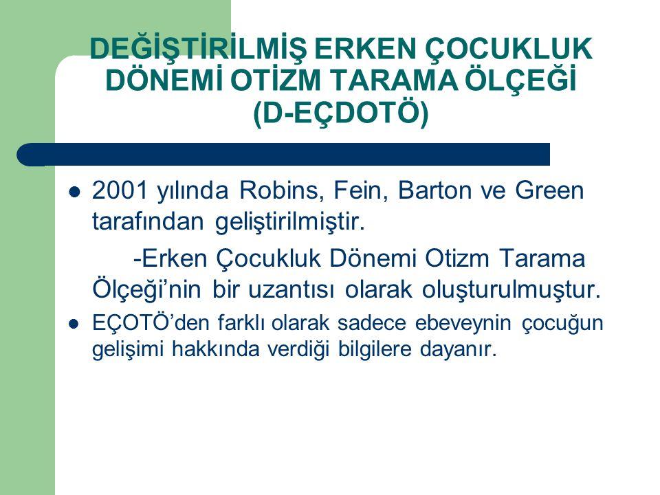DEĞİŞTİRİLMİŞ ERKEN ÇOCUKLUK DÖNEMİ OTİZM TARAMA ÖLÇEĞİ (D-EÇDOTÖ) 2001 yılında Robins, Fein, Barton ve Green tarafından geliştirilmiştir. -Erken Çocu