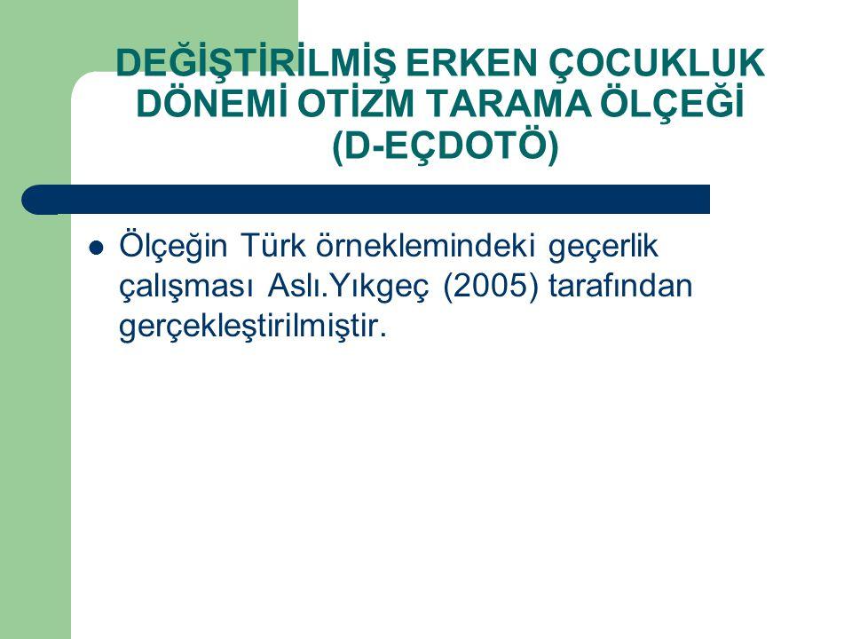 DEĞİŞTİRİLMİŞ ERKEN ÇOCUKLUK DÖNEMİ OTİZM TARAMA ÖLÇEĞİ (D-EÇDOTÖ) Ölçeğin Türk örneklemindeki geçerlik çalışması Aslı.Yıkgeç (2005) tarafından gerçek