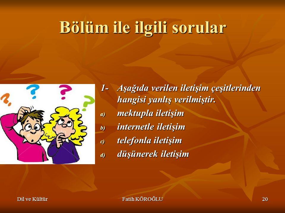 Dil ve KültürFatih KÖROĞLU20 Bölüm ile ilgili sorular 1-Aşağıda verilen iletişim çeşitlerinden hangisi yanlış verilmiştir. a) mektupla iletişim b) int