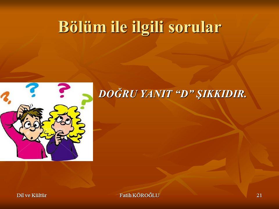 """Dil ve KültürFatih KÖROĞLU21 Bölüm ile ilgili sorular DOĞRU YANIT """"D"""" ŞIKKIDIR."""