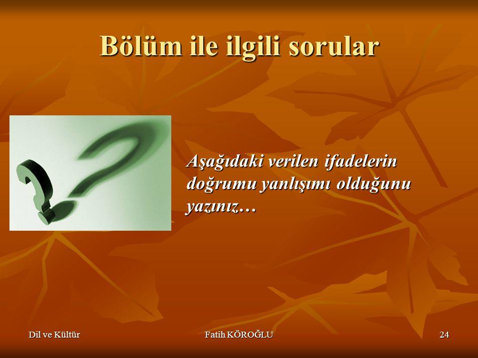Dil ve KültürFatih KÖROĞLU24 Bölüm ile ilgili sorular Aşağıdaki verilen ifadelerin doğrumu yanlışımı olduğunu yazınız…