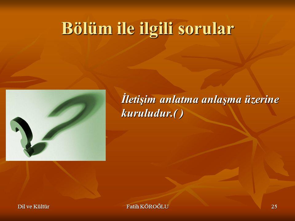 Dil ve KültürFatih KÖROĞLU25 Bölüm ile ilgili sorular İletişim anlatma anlaşma üzerine kuruludur.( )