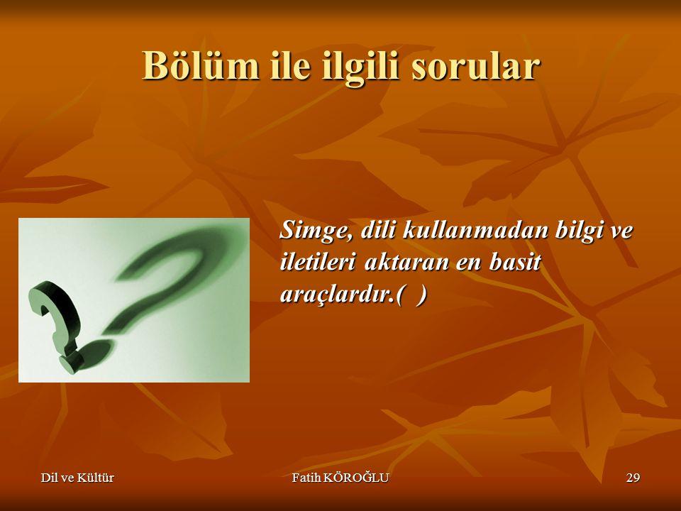 Dil ve KültürFatih KÖROĞLU29 Bölüm ile ilgili sorular Simge, dili kullanmadan bilgi ve iletileri aktaran en basit araçlardır.( )