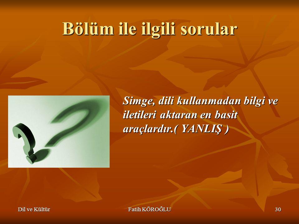 Dil ve KültürFatih KÖROĞLU30 Bölüm ile ilgili sorular Simge, dili kullanmadan bilgi ve iletileri aktaran en basit araçlardır.( YANLIŞ )