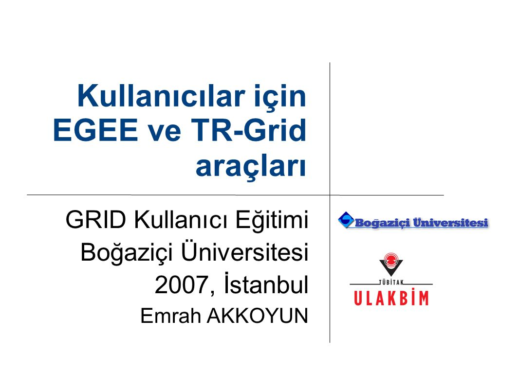 Kullanıcılar için EGEE ve TR-Grid araçları GRID Kullanıcı Eğitimi Boğaziçi Üniversitesi 2007, İstanbul Emrah AKKOYUN
