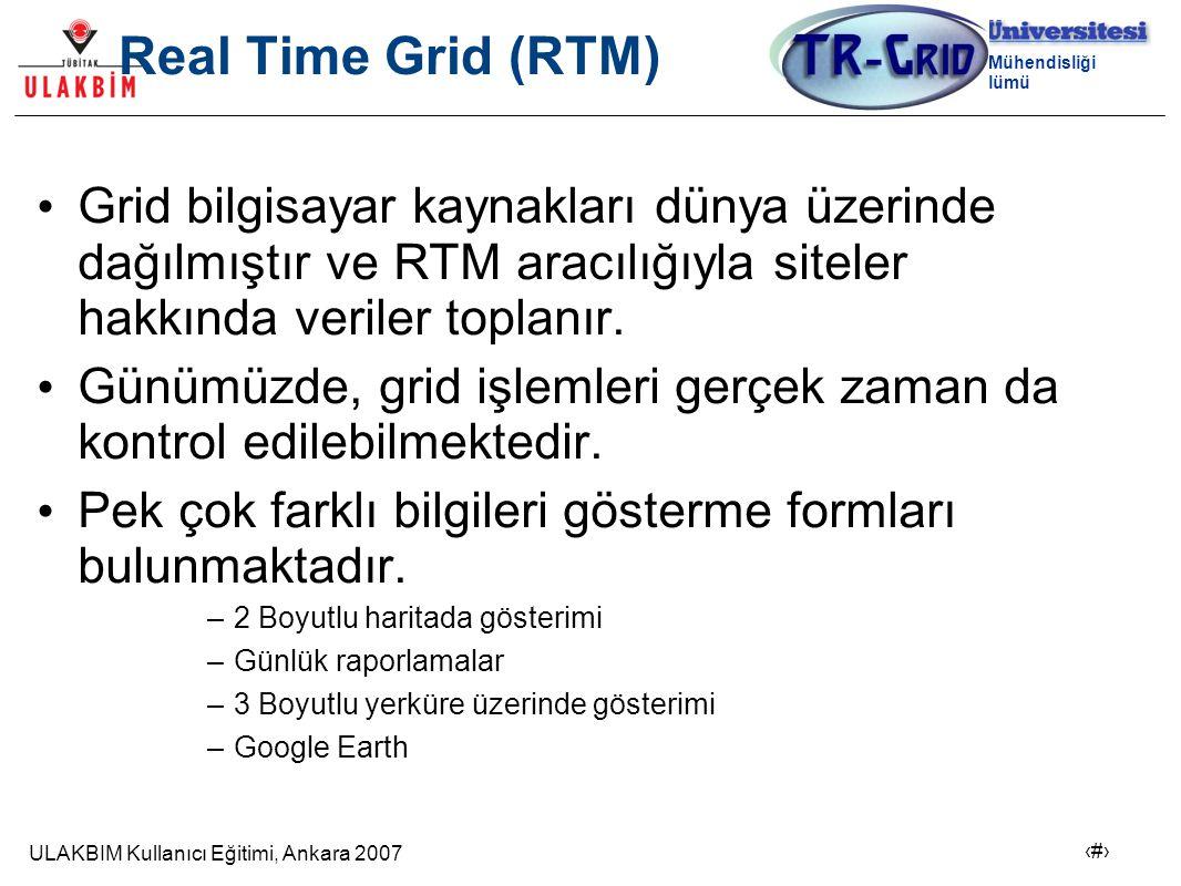 ULAKBIM Kullanıcı Eğitimi, Ankara 2007 13 Bilgisayar Mühendisliği Bölümü Real Time Grid (RTM) Grid bilgisayar kaynakları dünya üzerinde dağılmıştır ve RTM aracılığıyla siteler hakkında veriler toplanır.